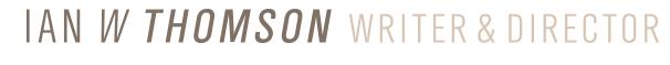 IAN W THOMSON / WRITER & DIRECTOR